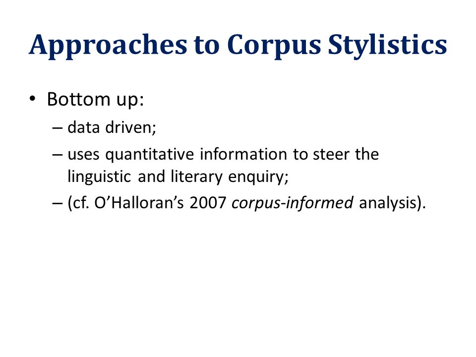 Approaches to Corpus Stylistics Bottom up: – data driven; – uses quantitative information to steer the linguistic and literary enquiry; – (cf. O'Hallo