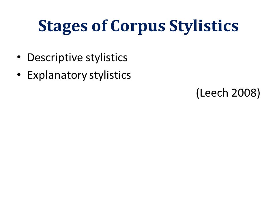 Stages of Corpus Stylistics Descriptive stylistics Explanatory stylistics (Leech 2008)