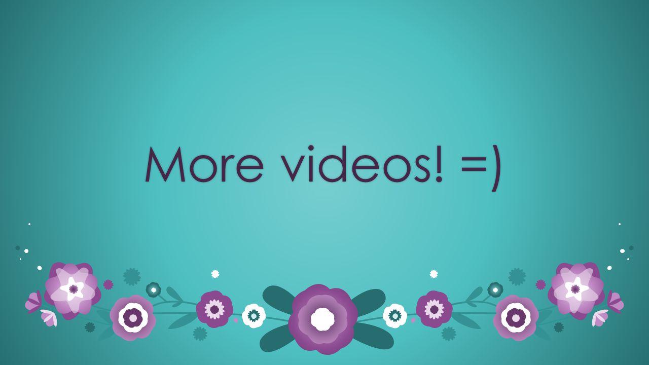 More videos! =)More videos! =)