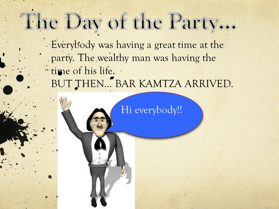 Everybody was having a great time at the party. The wealthy man was having the time of his life. BUT THEN… BAR KAMTZA ARRIVED. Hi everybody!!