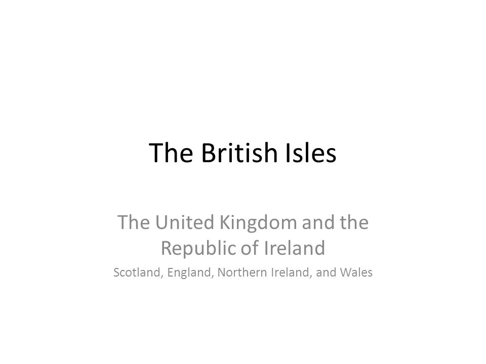 The British Isles The United Kingdom and the Republic of Ireland Scotland, England, Northern Ireland, and Wales