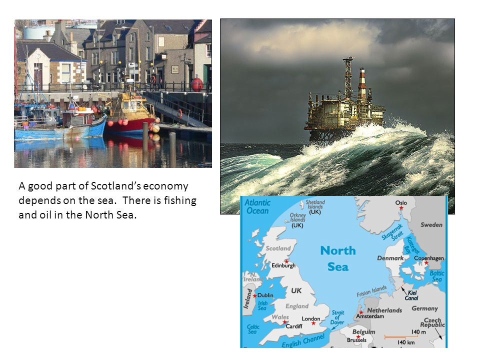 A good part of Scotland's economy depends on the sea. There is fishing and oil in the North Sea.