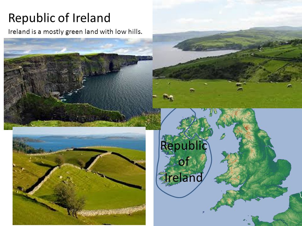 Republic of Ireland Ireland is a mostly green land with low hills.