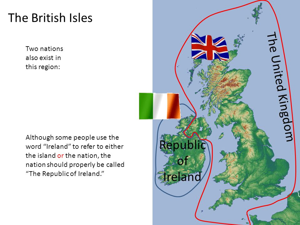The British Isles Two nations also exist in this region: Republic of Ireland Although some people use the word Ireland to refer to either the island or the nation, the nation should properly be called The Republic of Ireland. The United Kingdom