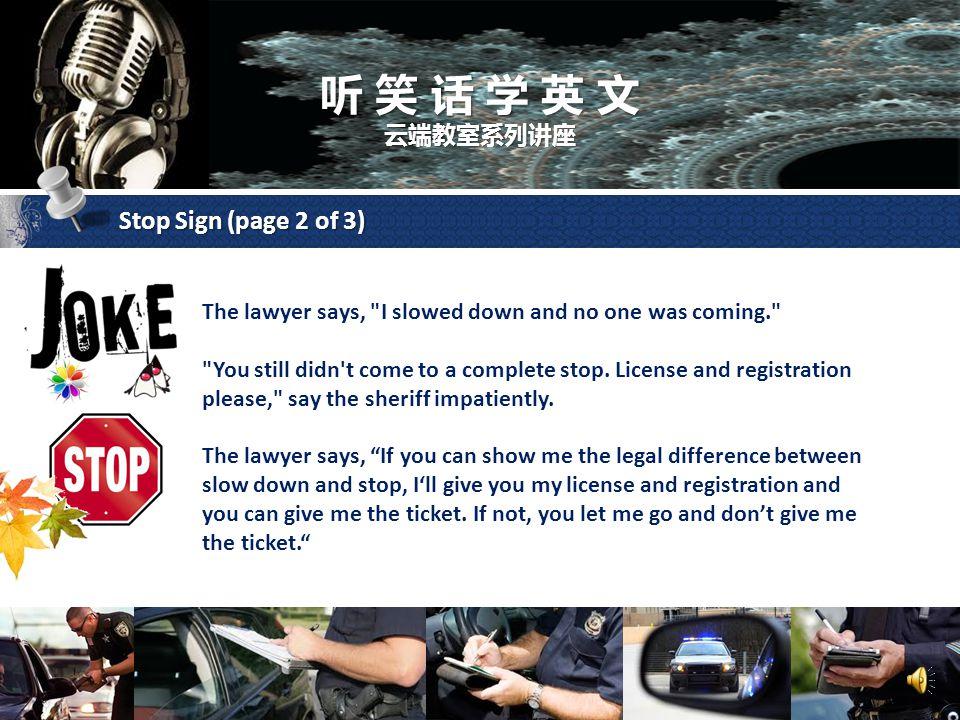 听 笑 话 学 英 文 云端教室系列讲座 Stop Sign (page 1 of 3) A lawyer runs a stop sign and gets pulled over by a sheriff. He thinks he's smarter being a big shot lawy