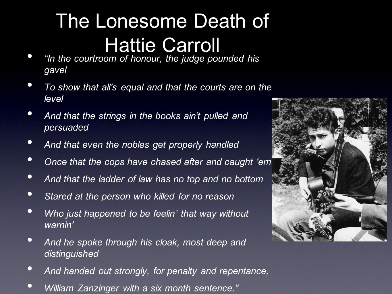 The Lonesome Death of Hattie Carroll In the courtroom of honour, the judge pounded his gavel To show that all's equal and that the courts are on the level And that the strings in the books ain't pulled and persuaded And that even the nobles get properly handled Once that the cops have chased after and caught 'em And that the ladder of law has no top and no bottom Stared at the person who killed for no reason Who just happened to be feelin' that way without warnin' And he spoke through his cloak, most deep and distinguished And handed out strongly, for penalty and repentance, William Zanzinger with a six month sentence.