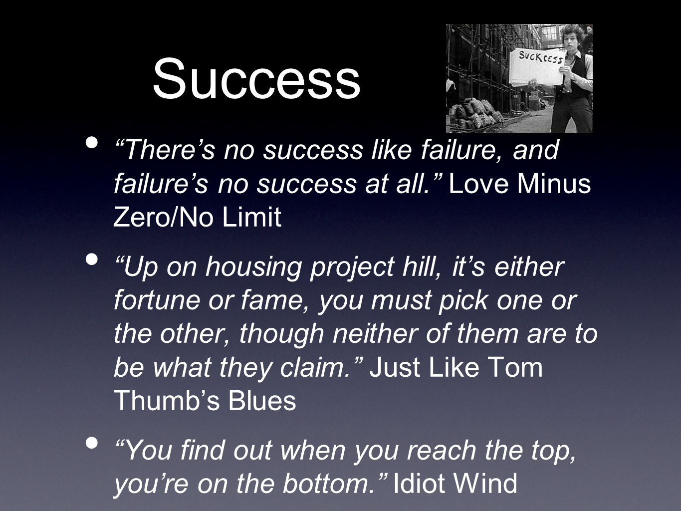 Success There's no success like failure, and failure's no success at all. Love Minus Zero/No Limit Up on housing project hill, it's either fortune or fame, you must pick one or the other, though neither of them are to be what they claim. Just Like Tom Thumb's Blues You find out when you reach the top, you're on the bottom. Idiot Wind