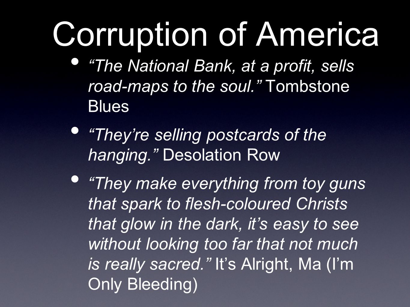 Corruption of America The National Bank, at a profit, sells road-maps to the soul. Tombstone Blues They're selling postcards of the hanging. Desolation Row They make everything from toy guns that spark to flesh-coloured Christs that glow in the dark, it's easy to see without looking too far that not much is really sacred. It's Alright, Ma (I'm Only Bleeding)