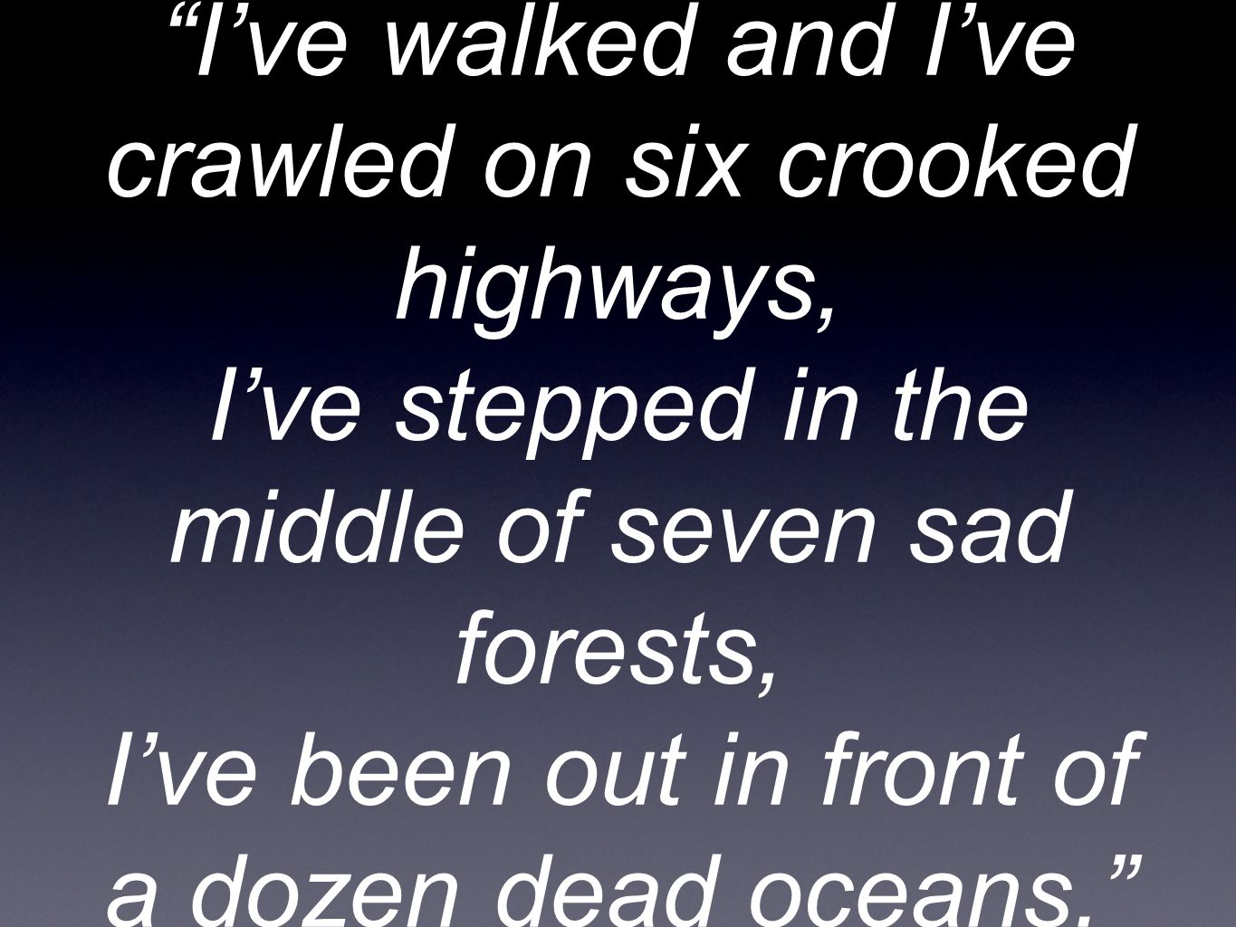I've walked and I've crawled on six crooked highways, I've stepped in the middle of seven sad forests, I've been out in front of a dozen dead oceans.