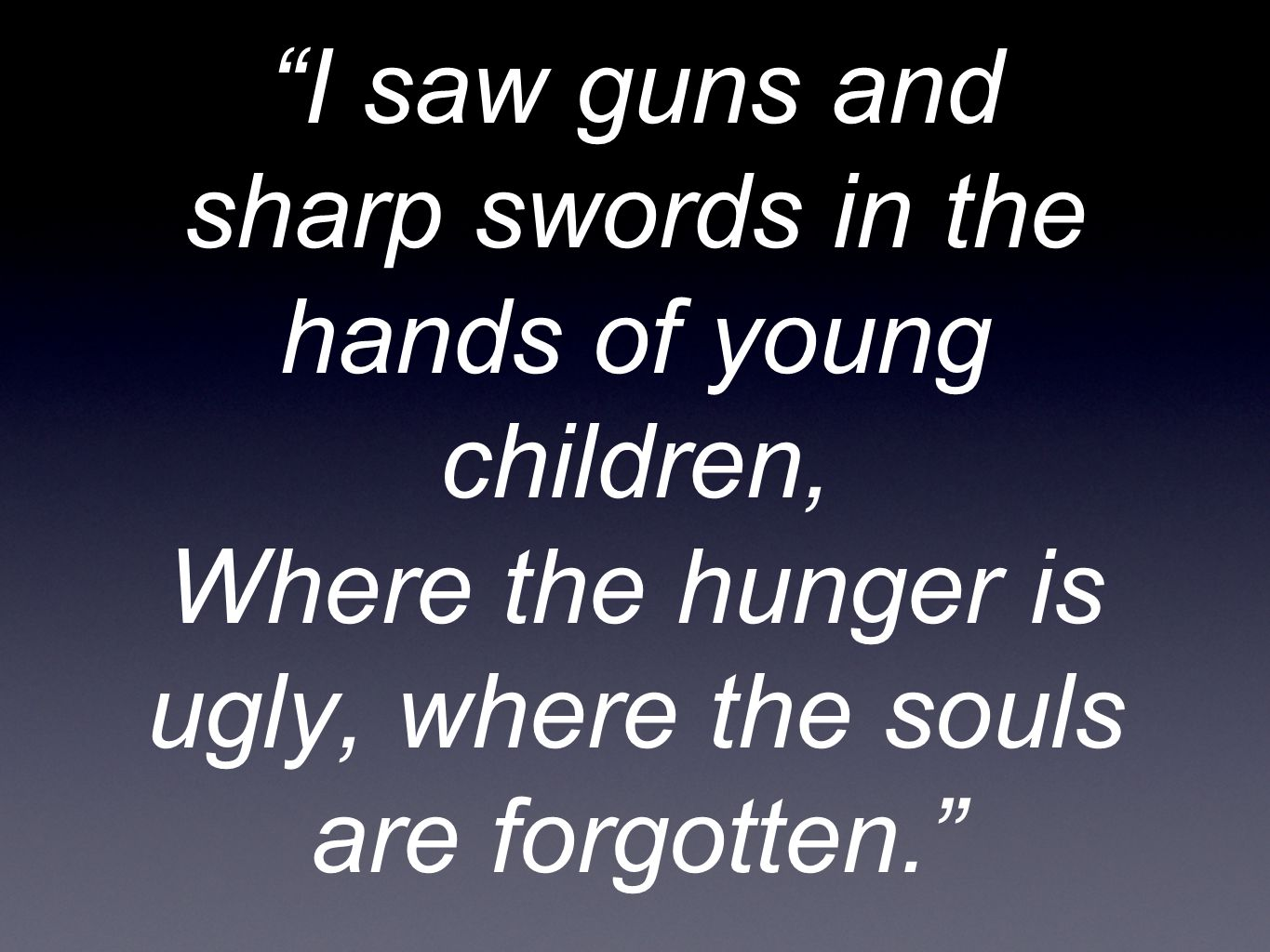 I saw guns and sharp swords in the hands of young children, Where the hunger is ugly, where the souls are forgotten.