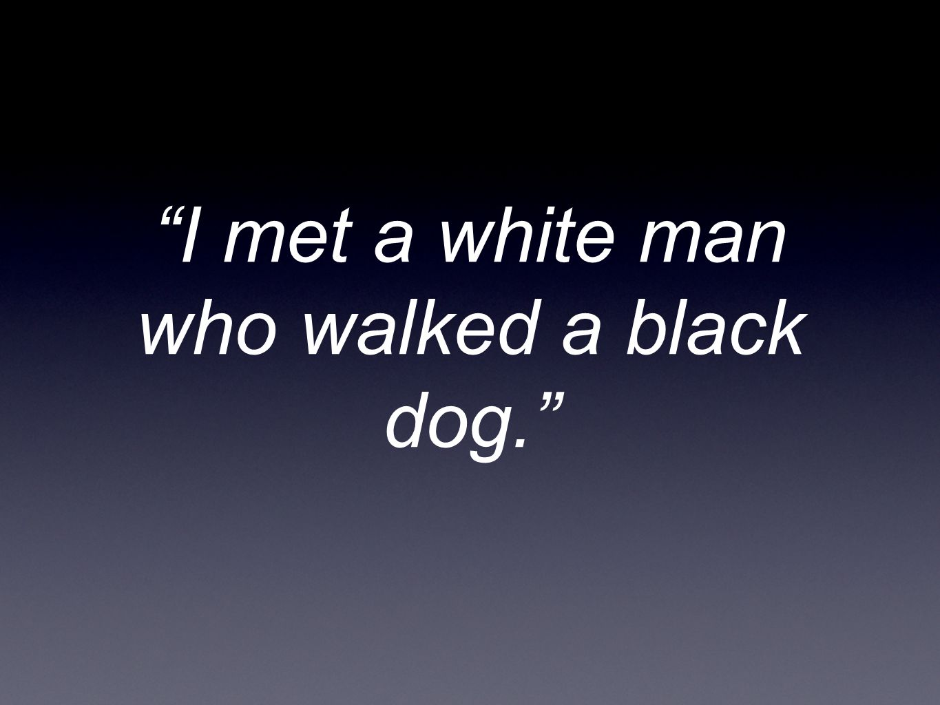 I met a white man who walked a black dog.