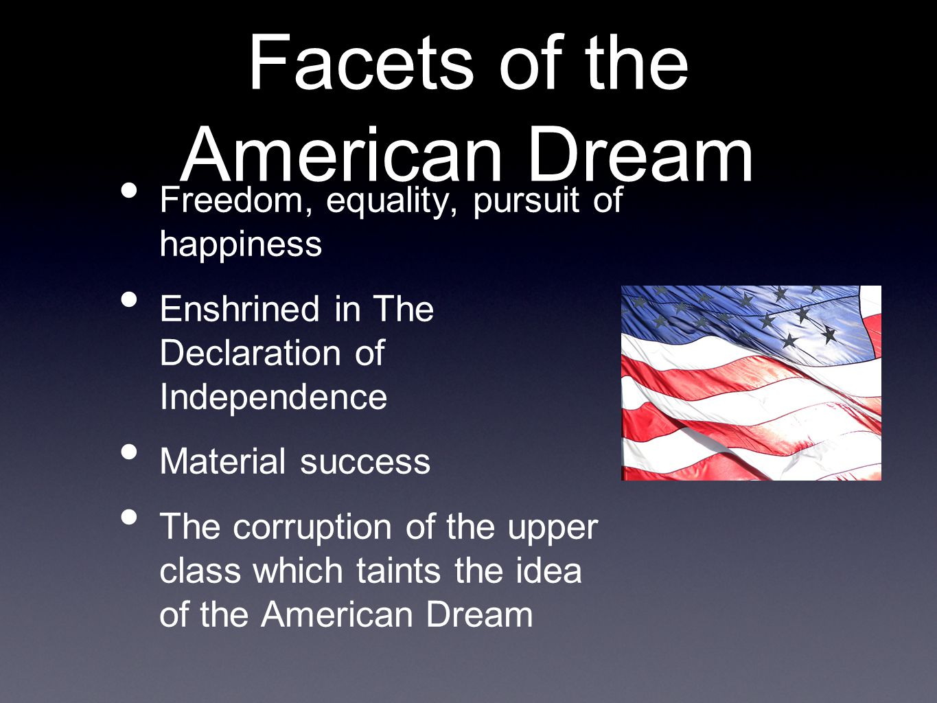 Facets of the American Dream Freedom, equality, pursuit of happiness Enshrined in The Declaration of Independence Material success The corruption of the upper class which taints the idea of the American Dream