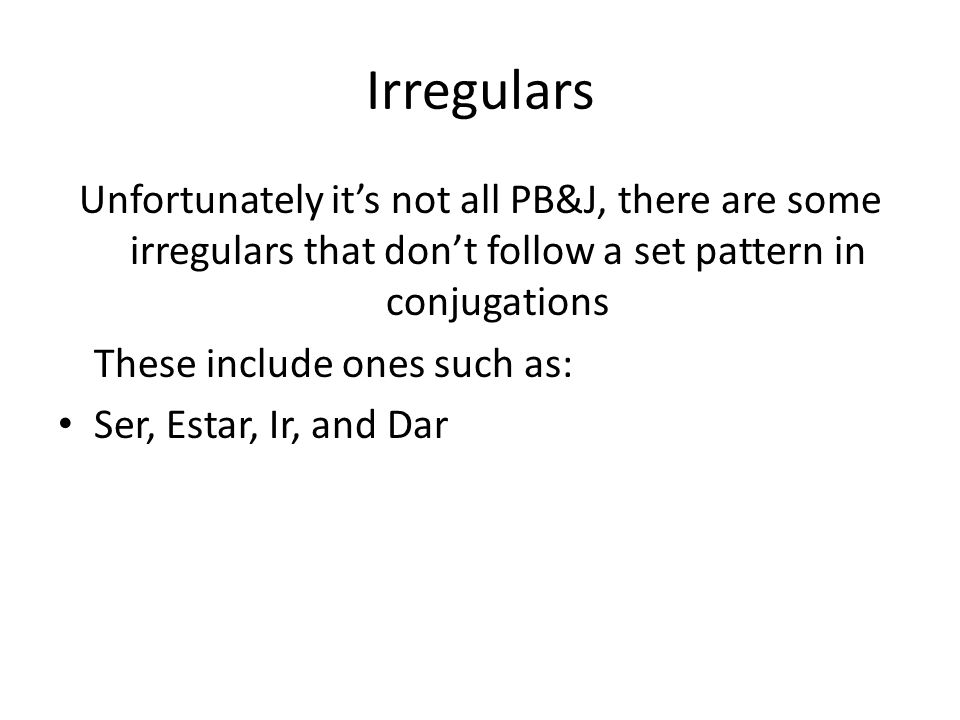 Irregulars Unfortunately it's not all PB&J, there are some irregulars that don't follow a set pattern in conjugations These include ones such as: Ser, Estar, Ir, and Dar
