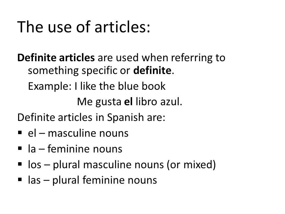 The use of articles: Definite articles are used when referring to something specific or definite. Example: I like the blue book Me gusta el libro azul