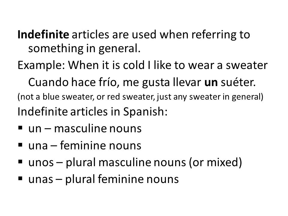 Indefinite articles are used when referring to something in general. Example: When it is cold I like to wear a sweater Cuando hace frío, me gusta llev