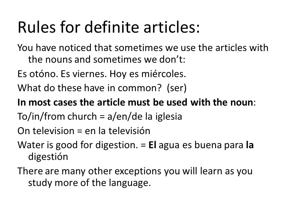 Rules for definite articles: You have noticed that sometimes we use the articles with the nouns and sometimes we don't: Es otóno. Es viernes. Hoy es m