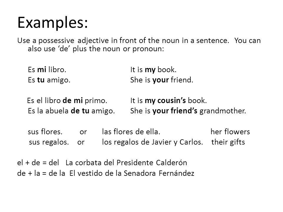 Examples: Use a possessive adjective in front of the noun in a sentence. You can also use 'de' plus the noun or pronoun: Es mi libro.It is my book. Es