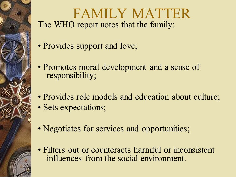 FAMILY MATTER The WHO report notes that the family: Provides support and love; Promotes moral development and a sense of responsibility; Provides role