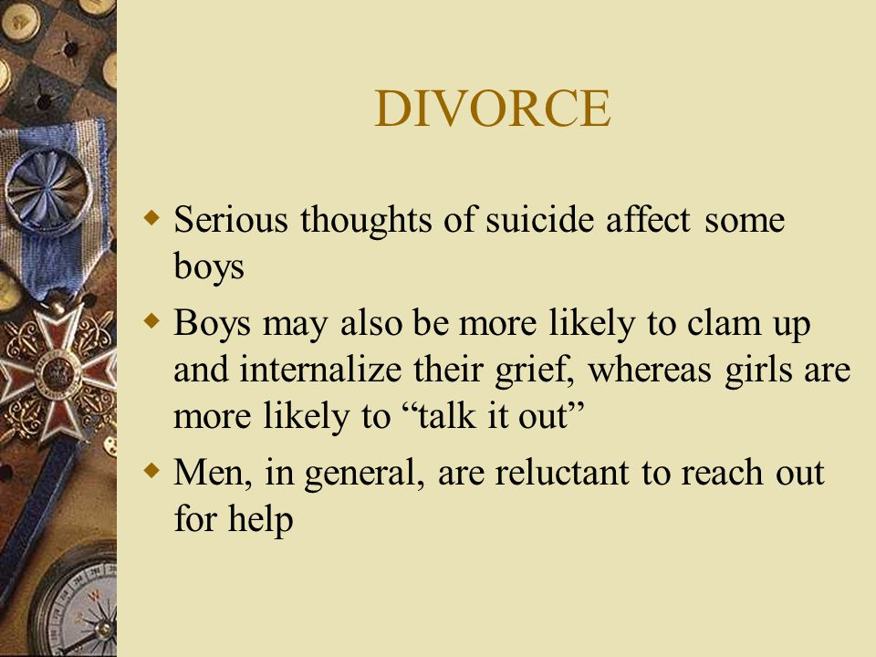 DIVORCE  Serious thoughts of suicide affect some boys  Boys may also be more likely to clam up and internalize their grief, whereas girls are more l