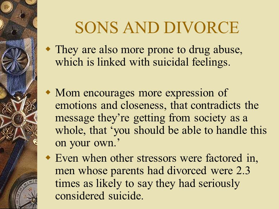 SONS AND DIVORCE  They are also more prone to drug abuse, which is linked with suicidal feelings.  Mom encourages more expression of emotions and cl