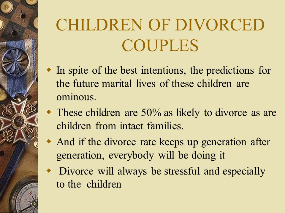 CHILDREN OF DIVORCED COUPLES  In spite of the best intentions, the predictions for the future marital lives of these children are ominous.  These ch