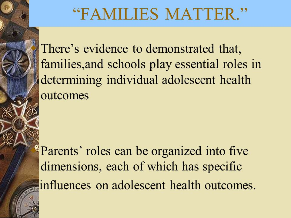  There's evidence to demonstrated that, families,and schools play essential roles in determining individual adolescent health outcomes  Parents' rol