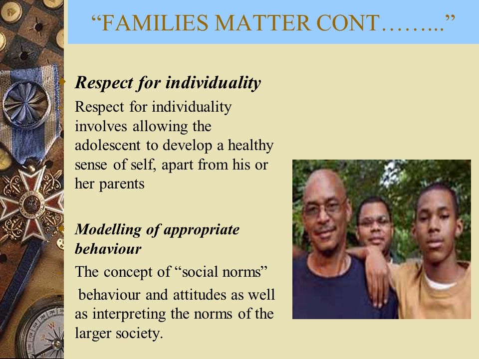  Respect for individuality -Respect for individuality involves allowing the adolescent to develop a healthy sense of self, apart from his or her parents  Modelling of appropriate behaviour -The concept of social norms - behaviour and attitudes as well as interpreting the norms of the larger society.