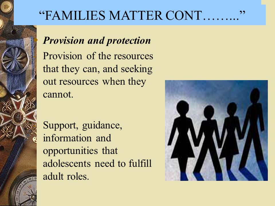  Provision and protection -Provision of the resources that they can, and seeking out resources when they cannot. -Support, guidance, information and