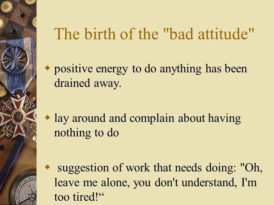 The birth of the bad attitude  positive energy to do anything has been drained away.