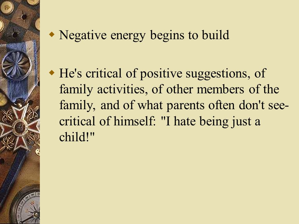  Negative energy begins to build  He's critical of positive suggestions, of family activities, of other members of the family, and of what parents o