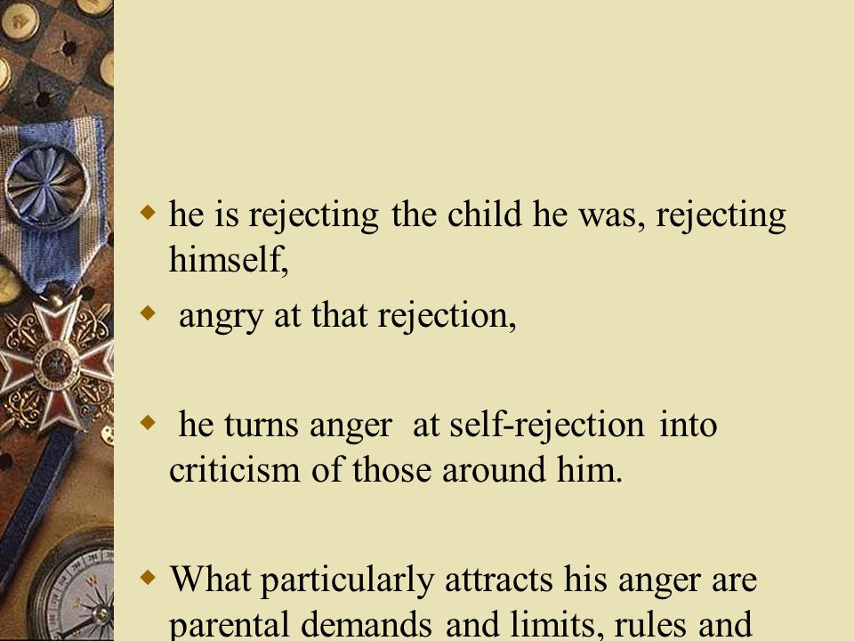  he is rejecting the child he was, rejecting himself,  angry at that rejection,  he turns anger at self-rejection into criticism of those around him.