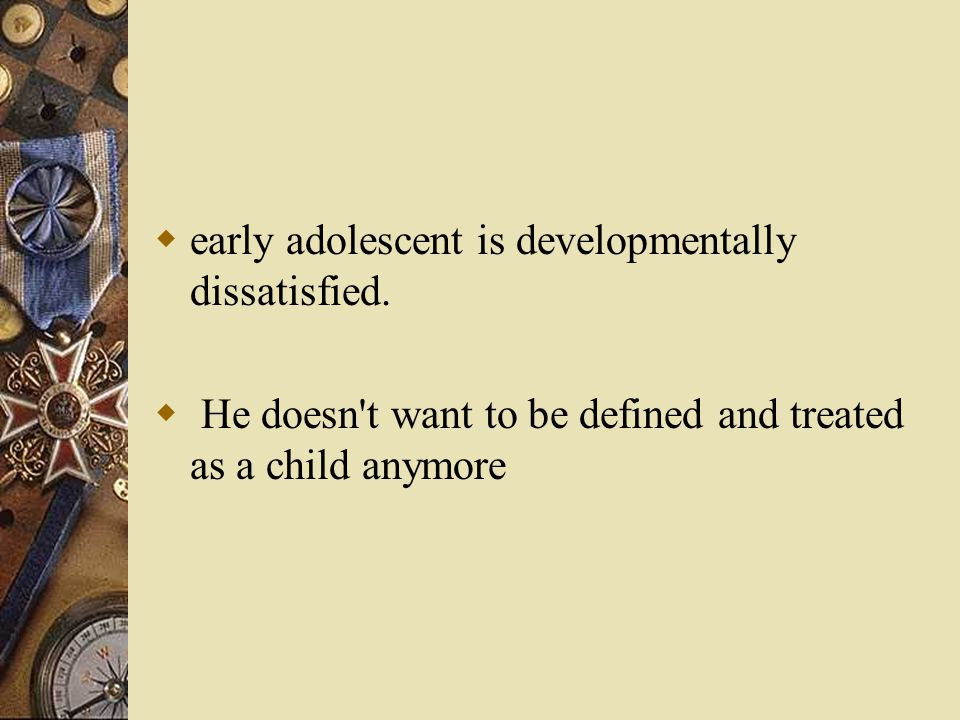  early adolescent is developmentally dissatisfied.  He doesn't want to be defined and treated as a child anymore