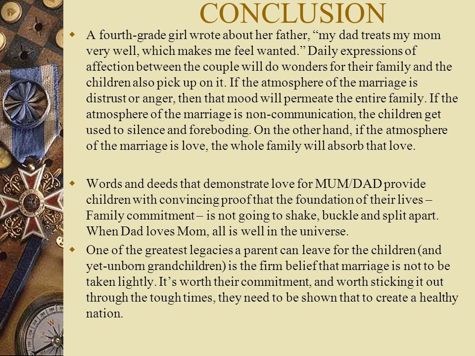 CONCLUSION  A fourth-grade girl wrote about her father, my dad treats my mom very well, which makes me feel wanted. Daily expressions of affection between the couple will do wonders for their family and the children also pick up on it.