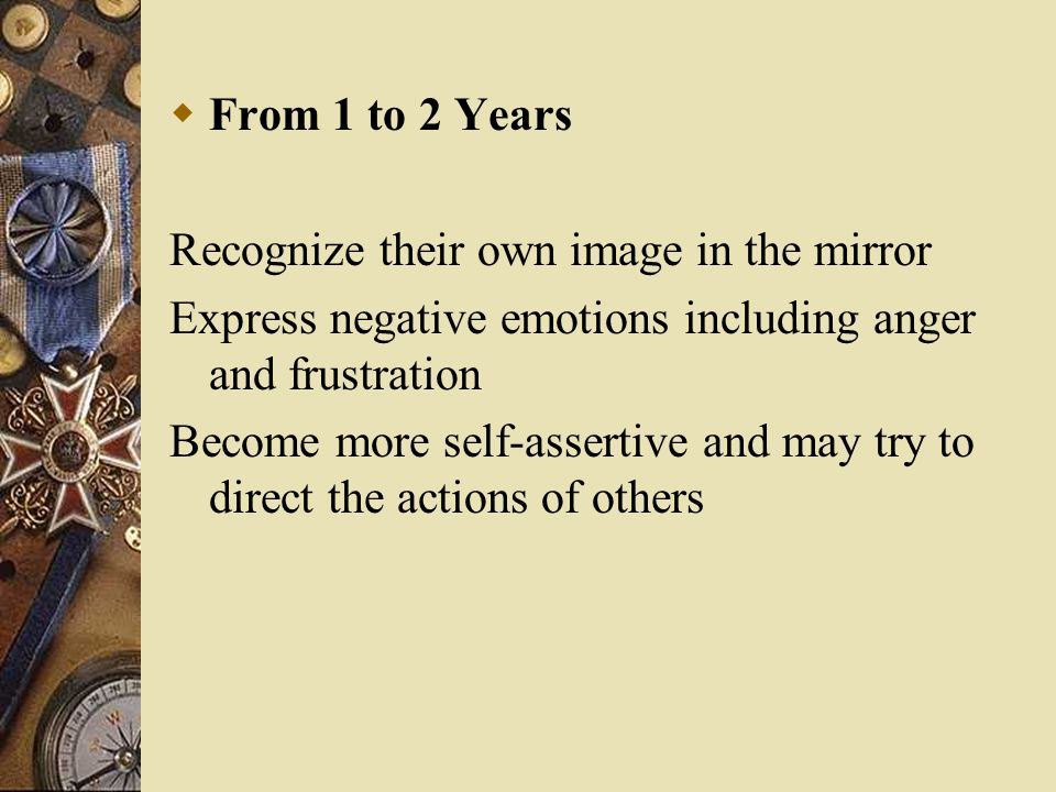  From 1 to 2 Years Recognize their own image in the mirror Express negative emotions including anger and frustration Become more self-assertive and m