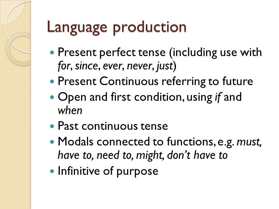 Language production Present perfect tense (including use with for, since, ever, never, just) Present Continuous referring to future Open and first condition, using if and when Past continuous tense Modals connected to functions, e.g.