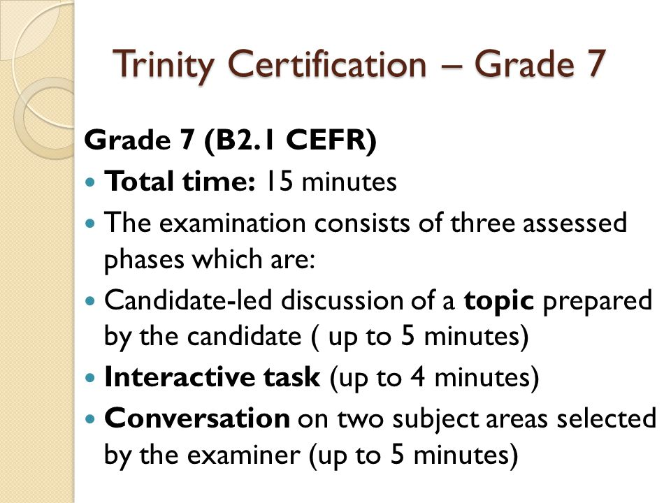 Trinity Certification – Grade 7 Grade 7 (B2.1 CEFR) Total time: 15 minutes The examination consists of three assessed phases which are: Candidate-led discussion of a topic prepared by the candidate ( up to 5 minutes) Interactive task (up to 4 minutes) Conversation on two subject areas selected by the examiner (up to 5 minutes)