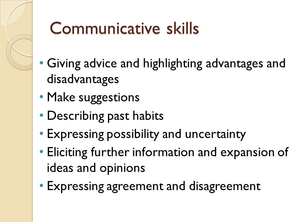 Communicative skills Giving advice and highlighting advantages and disadvantages Make suggestions Describing past habits Expressing possibility and uncertainty Eliciting further information and expansion of ideas and opinions Expressing agreement and disagreement