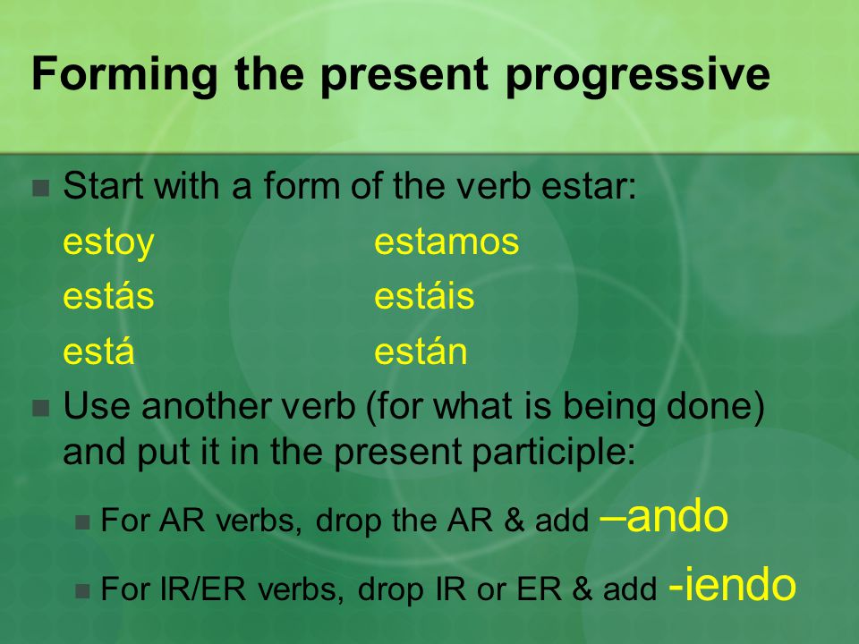 Forming the present progressive Start with a form of the verb estar: estoyestamos estásestáis estáestán Use another verb (for what is being done) and