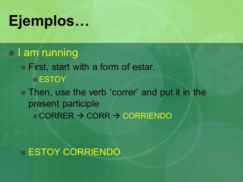Ejemplos… I am running First, start with a form of estar. ESTOY Then, use the verb 'correr' and put it in the present participle CORRER  CORR  CORRI