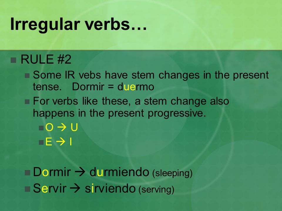 Irregular verbs… RULE #2 Some IR vebs have stem changes in the present tense. Dormir = duermo For verbs like these, a stem change also happens in the