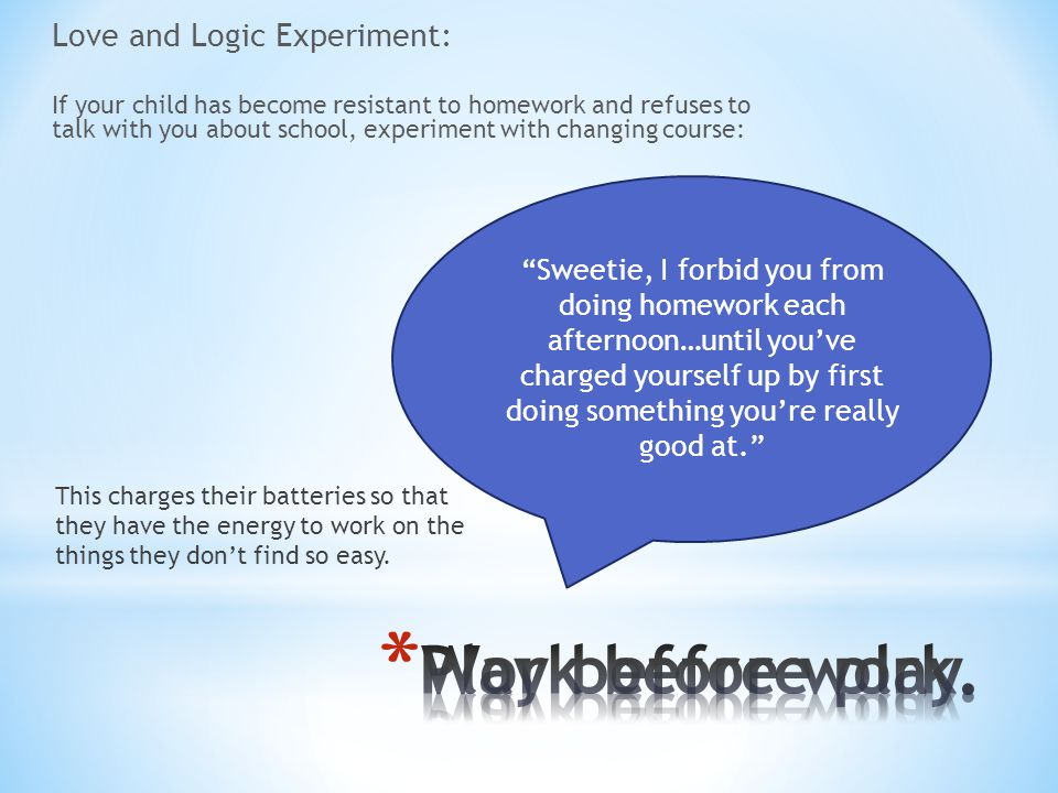 Love and Logic Experiment: If your child has become resistant to homework and refuses to talk with you about school, experiment with changing course: This charges their batteries so that they have the energy to work on the things they don't find so easy.