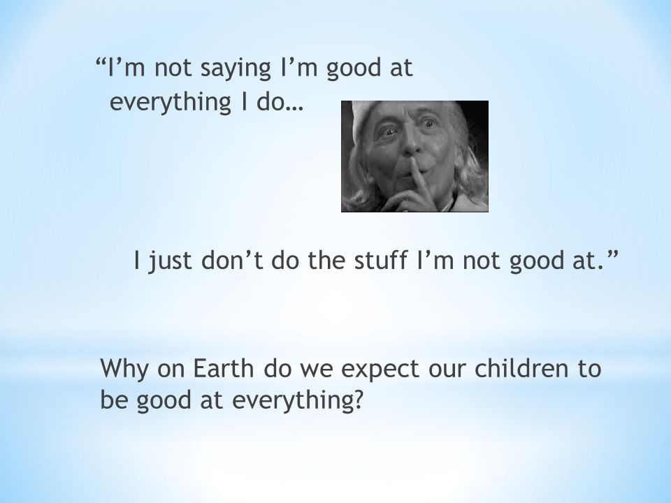 I'm not saying I'm good at everything I do… Why on Earth do we expect our children to be good at everything.