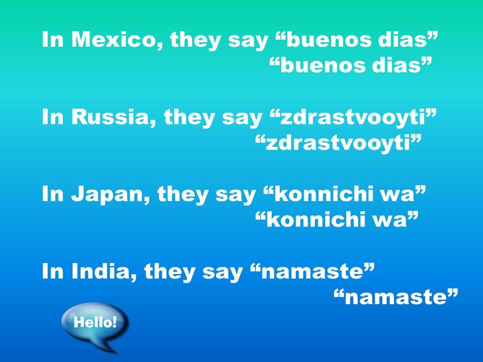 In Mexico, they say buenos dias buenos dias In Russia, they say zdrastvooyti zdrastvooyti In Japan, they say konnichi wa konnichi wa In India, they say namaste namaste