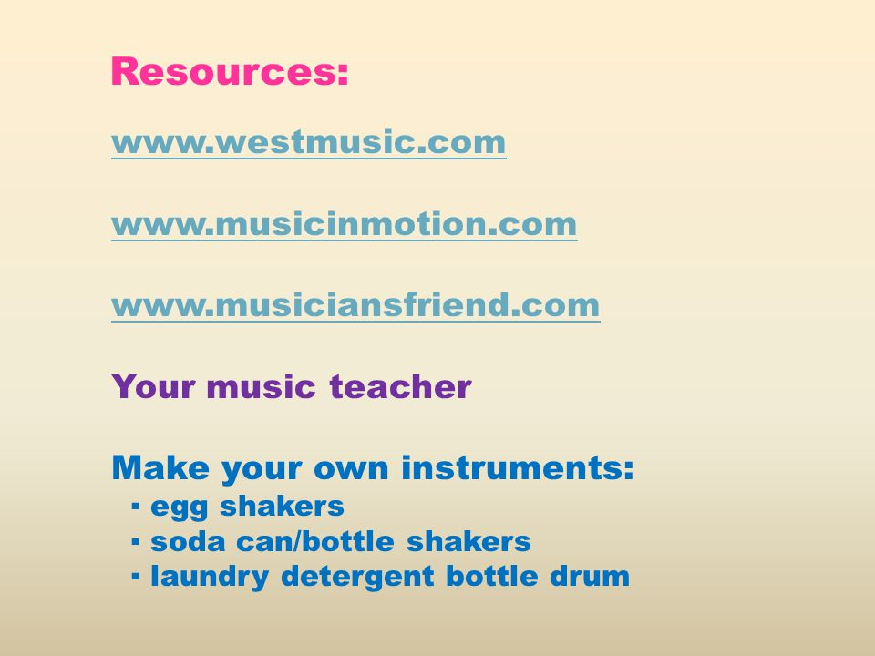 www.westmusic.com www.musicinmotion.com www.musiciansfriend.com Your music teacher Make your own instruments: ▪ egg shakers ▪ soda can/bottle shakers ▪ laundry detergent bottle drum Resources: