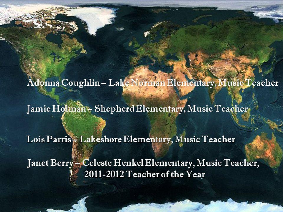 Janet Berry – Celeste Henkel Elementary, Music Teacher, 2011-2012 Teacher of the Year 2011-2012 Teacher of the Year Adonna Coughlin – Lake Norman Elementary, Music Teacher Jamie Holman – Shepherd Elementary, Music Teacher Lois Parris – Lakeshore Elementary, Music Teacher