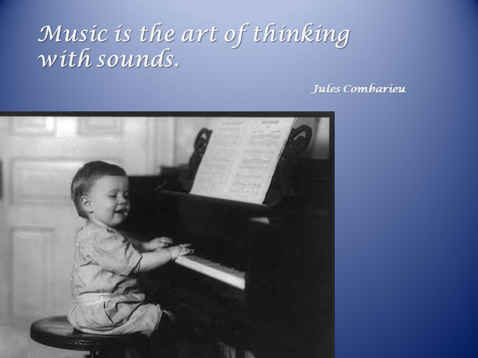 Music is the art of thinking with sounds. Jules Combarieu Jules Combarieu