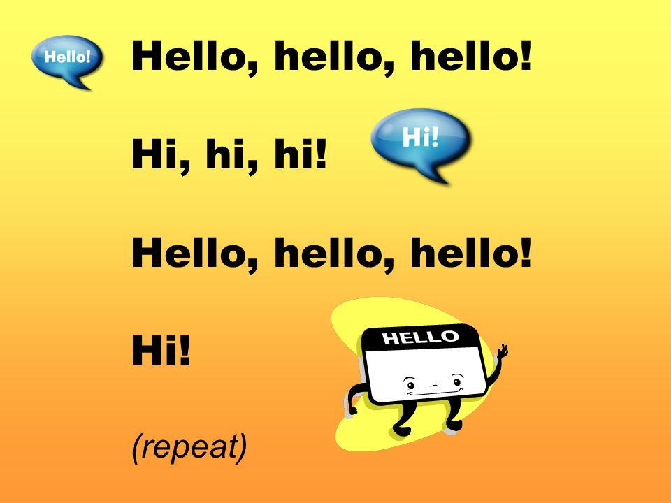 Hello, hello, hello! Hi, hi, hi! Hello, hello, hello! Hi! (repeat)