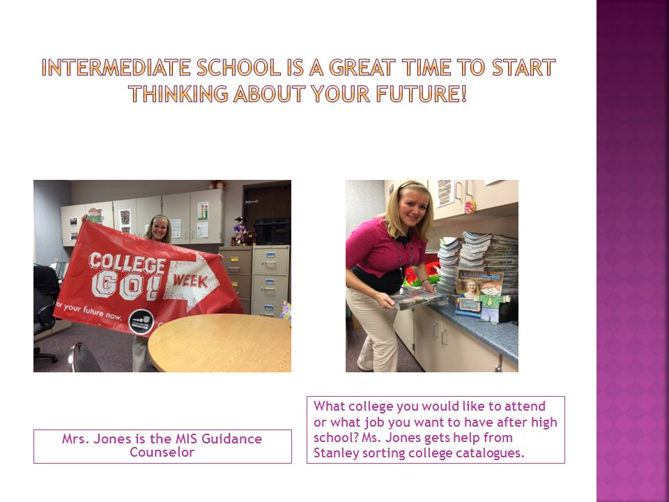 Mrs. Jones is the MIS Guidance Counselor What college you would like to attend or what job you want to have after high school? Ms. Jones gets help fro