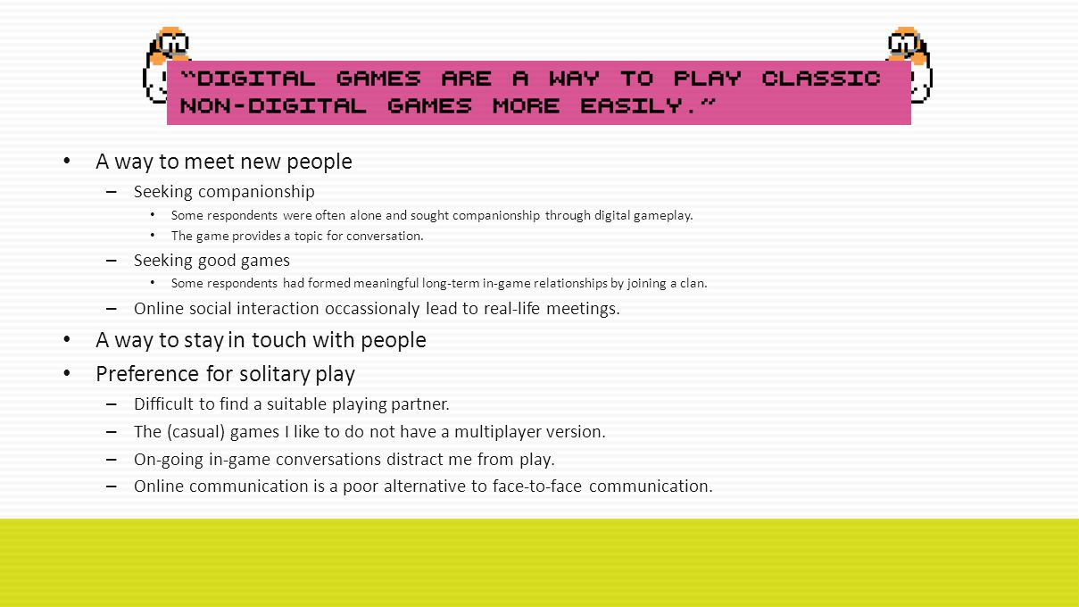 A way to meet new people – Seeking companionship Some respondents were often alone and sought companionship through digital gameplay.