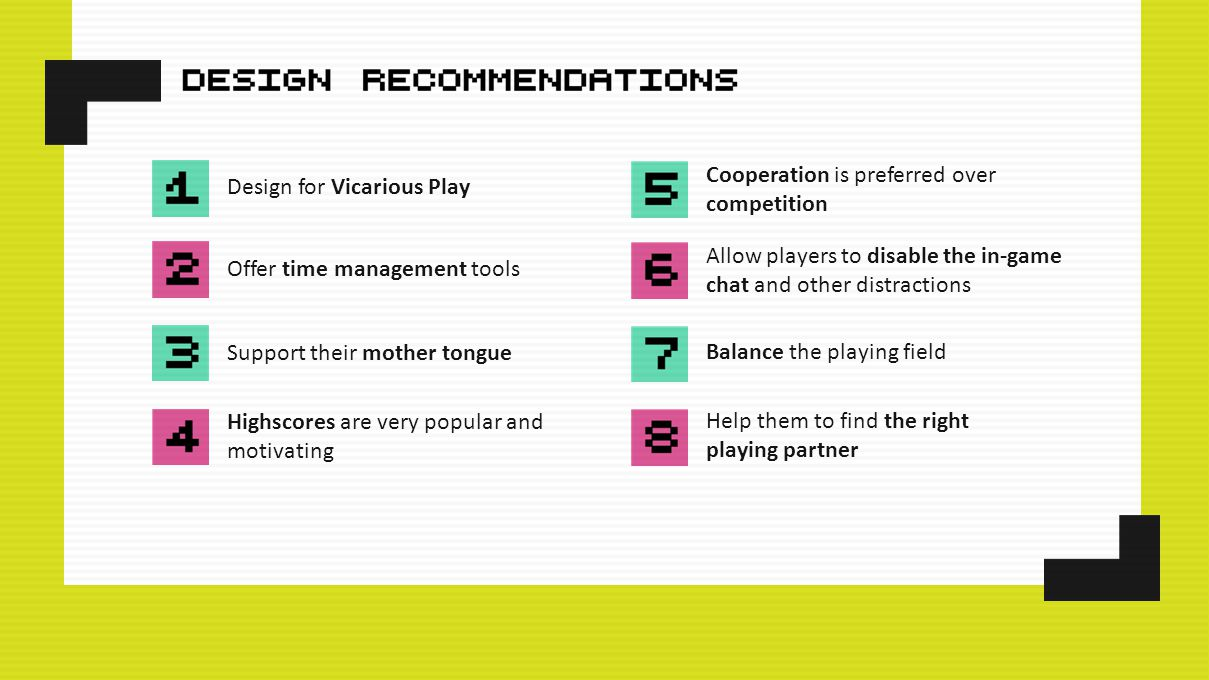 Design for Vicarious Play Offer time management tools Support their mother tongue Highscores are very popular and motivating Balance the playing field Allow players to disable the in-game chat and other distractions Cooperation is preferred over competition Help them to find the right playing partner